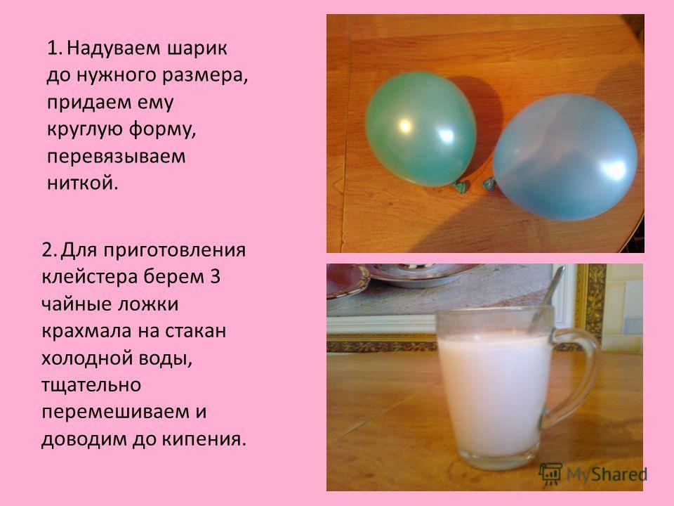 2. Для приготовления клейстера берем 3 чайные ложки крахмала на стакан холодной воды, тщательно перемешиваем и доводим до кипения. 1. Надуваем шарик до нужного размера, придаем ему круглую форму, перевязываем ниткой.