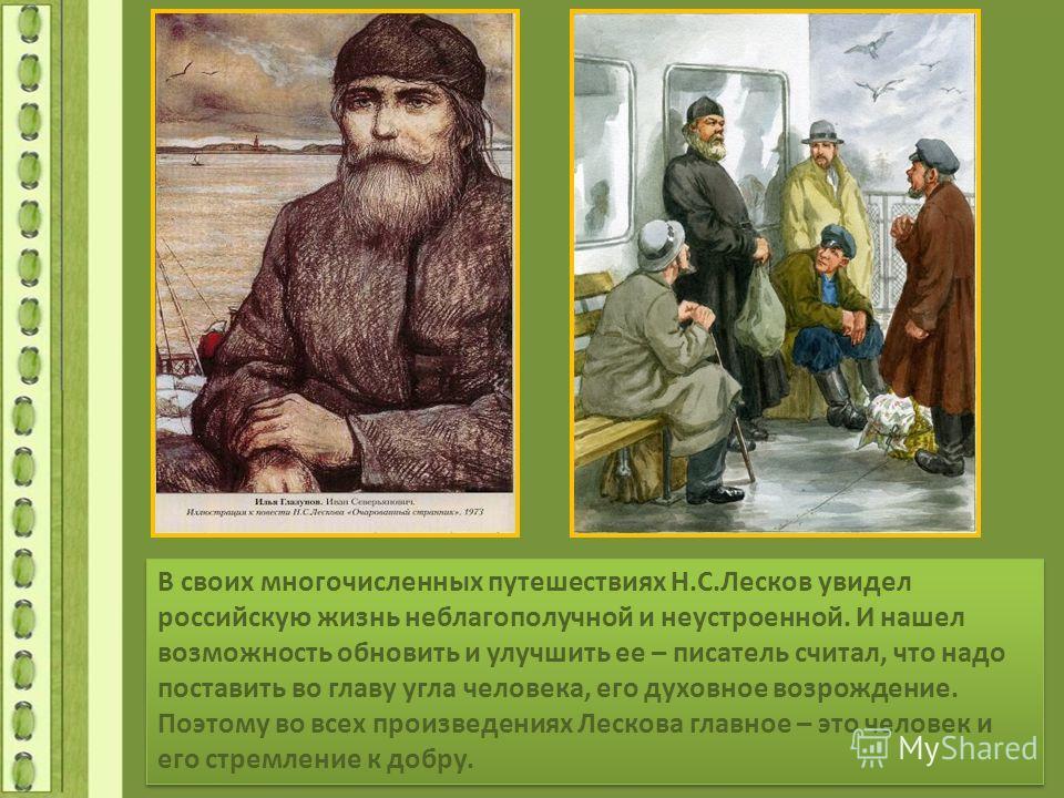 В своих многочисленных путешествиях Н.С.Лесков увидел российскую жизнь неблагополучной и неустроенной. И нашел возможность обновить и улучшить ее – писатель считал, что надо поставить во главу угла человека, его духовное возрождение. Поэтому во всех