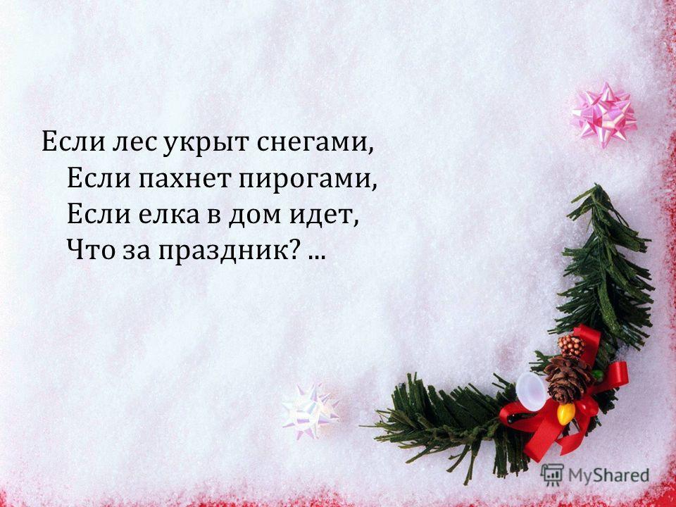 Если лес укрыт снегами, Если пахнет пирогами, Если елка в дом идет, Что за праздник ?...
