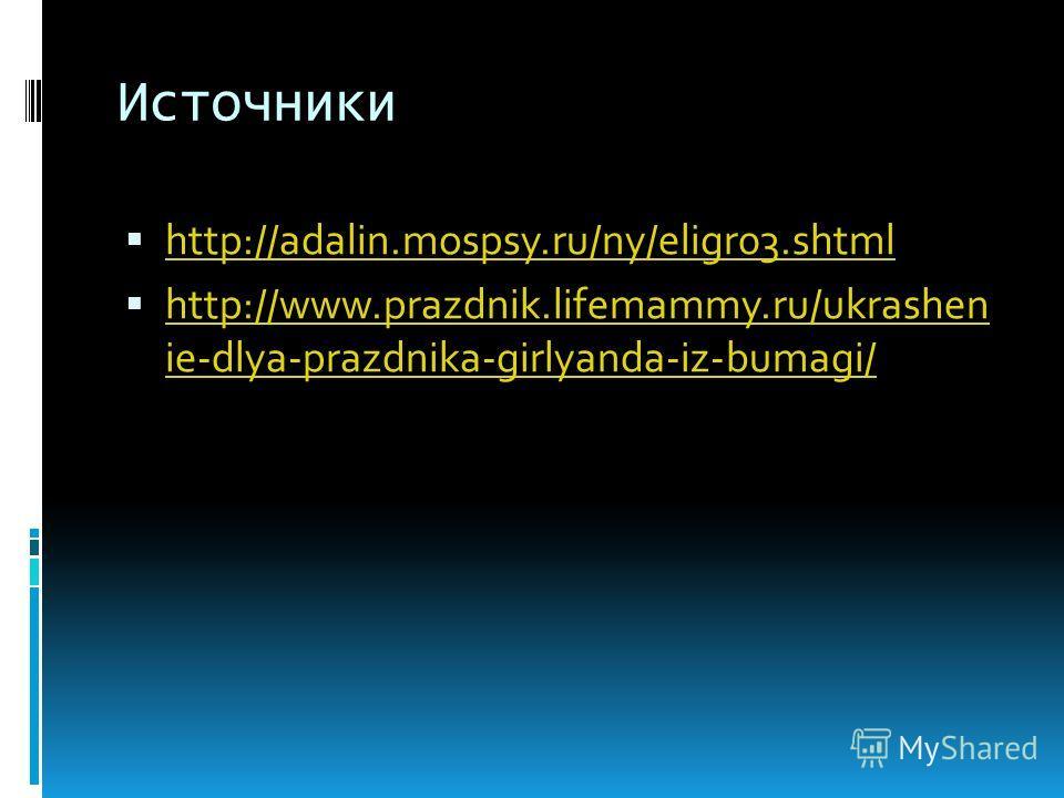 Источники http://adalin.mospsy.ru/ny/eligr03. shtml http://www.prazdnik.lifemammy.ru/ukrashen ie-dlya-prazdnika-girlyanda-iz-bumagi/ http://www.prazdnik.lifemammy.ru/ukrashen ie-dlya-prazdnika-girlyanda-iz-bumagi/