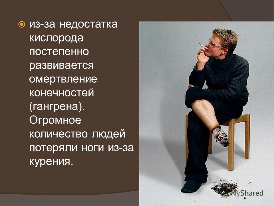 из-за недостатка кислорода постепенно развивается омертвление конечностей (гангрена). Огромное количество людей потеряли ноги из-за курения.