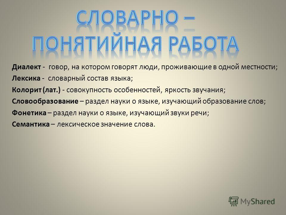 Диалект - говор, на котором говорят люди, проживающие в одной местности; Лексика - словарный состав языка; Колорит (лат.) - совокупность особенностей, яркость звучания; Словообразование – раздел науки о языке, изучающий образование слов; Фонетика – р