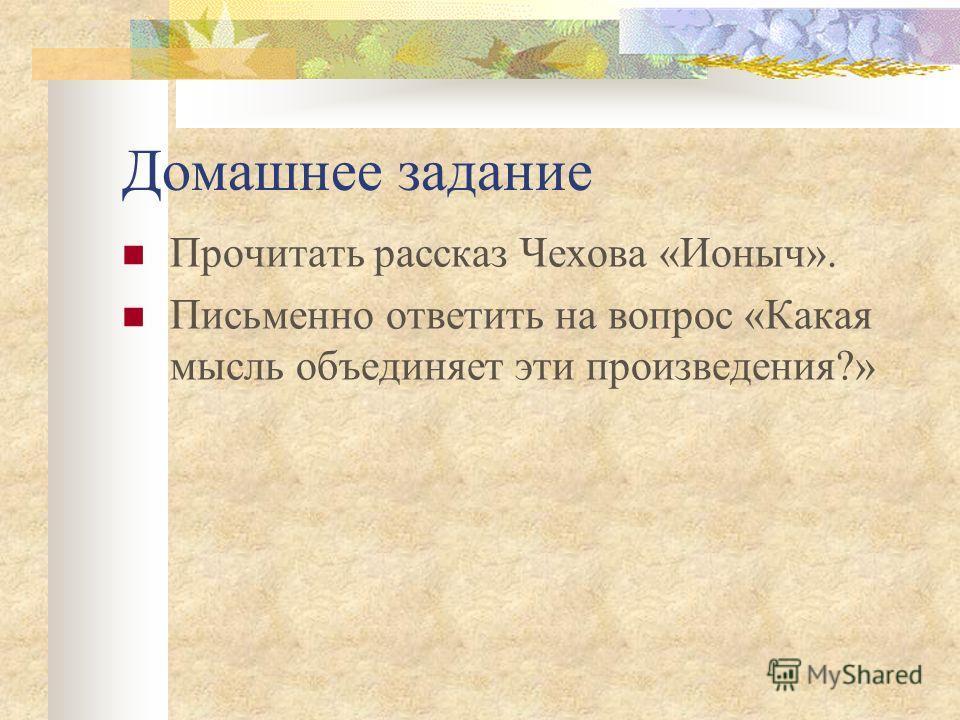 Домашнее задание Прочитать рассказ Чехова «Ионыч». Письменно ответить на вопрос «Какая мысль объединяет эти произведения?»