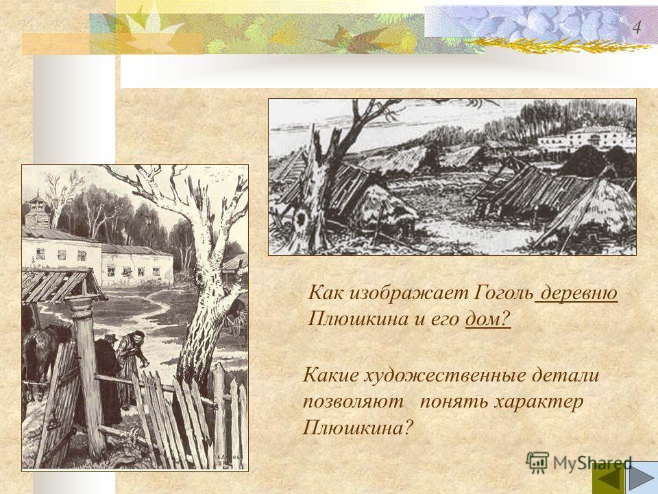 Как изображает Гоголь деревню деревню Плюшкина и его дом?дом? Какие художественные детали позволяют понять характер Плюшкина? 4