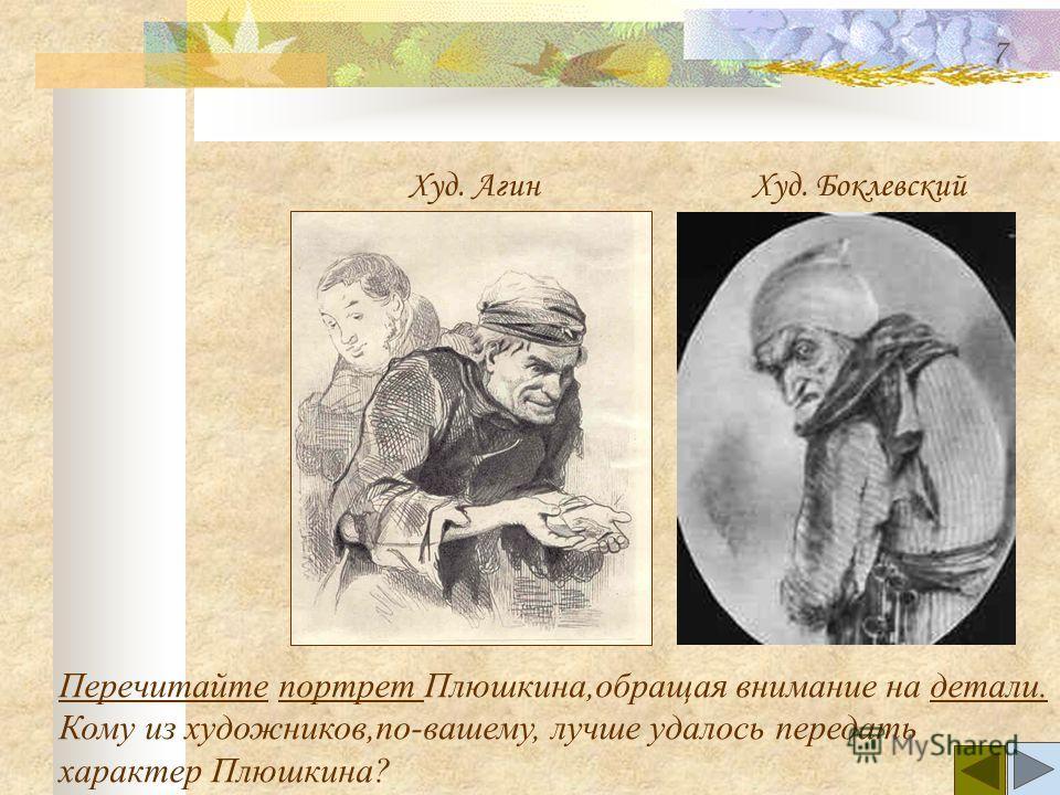 Перечитайте Перечитайте портрет Плюшкина,обращая внимание на детали.портрет детали. Кому из художников,по-вашему, лучше удалось передать характер Плюшкина? Худ. Агин Худ. Боклевский 7