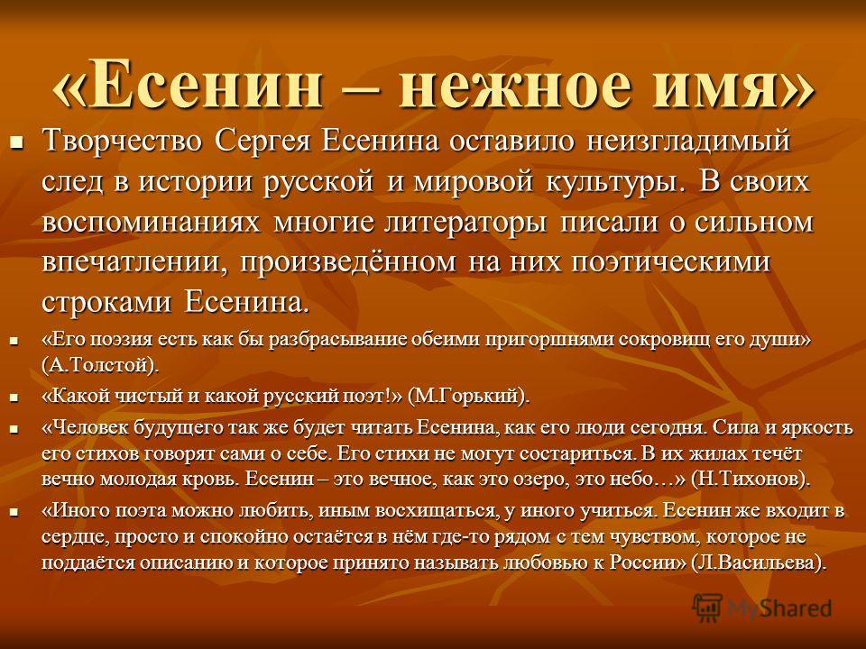 «Есенин – нежное имя» Творчество Сергея Есенина оставило неизгладимый след в истории русской и мировой культуры. В своих воспоминаниях многие литераторы писали о сильном впечатлении, произведённом на них поэтическими строками Есенина. «Его поэзия ест