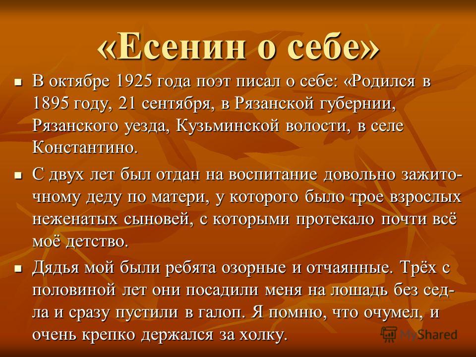 «Есенин о себе» В октябре 1925 года поэт писал о себе: «Родился в 1895 году, 21 сентября, в Рязанской губернии, Рязанского уезда, Кузьминской волости, в селе Константино. С двух лет был отдан на воспитание довольно зажим точному деду по матери, у кот