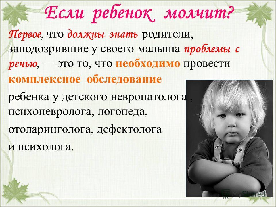 Если ребенок молчит? Первое, что должны знать родители, заподозрившие у своего малыша проблемы с речью, это то, что необходимо провести комплексное обследование ребенка у детского невропатолога, психоневролога, логопеда, отоларинголога, дефектолога и