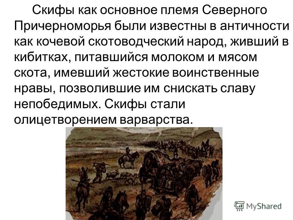 Скифы как основное племя Северного Причерноморья были известны в античности как кочевой скотоводческий народ, живший в кибитках, питавшийся молоком и мясом скота, имевший жестокие воинственные нравы, позволившие им снискать славу непобедимых. Скифы с