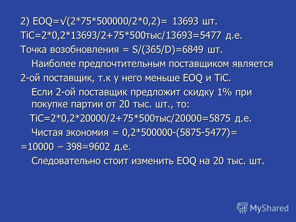 2) EOQ=(2*75*500000/2*0,2)= 13693 шт. TiC=2*0,2*13693/2+75*500 тыс/13693=5477 д.е. Точка возобновления = S/(365/D)=6849 шт. Наиболее предпочтительным поставщиком является 2-ой поставщик, т.к у него меньше EOQ и TiC. Если 2-ой поставщик предложит скид