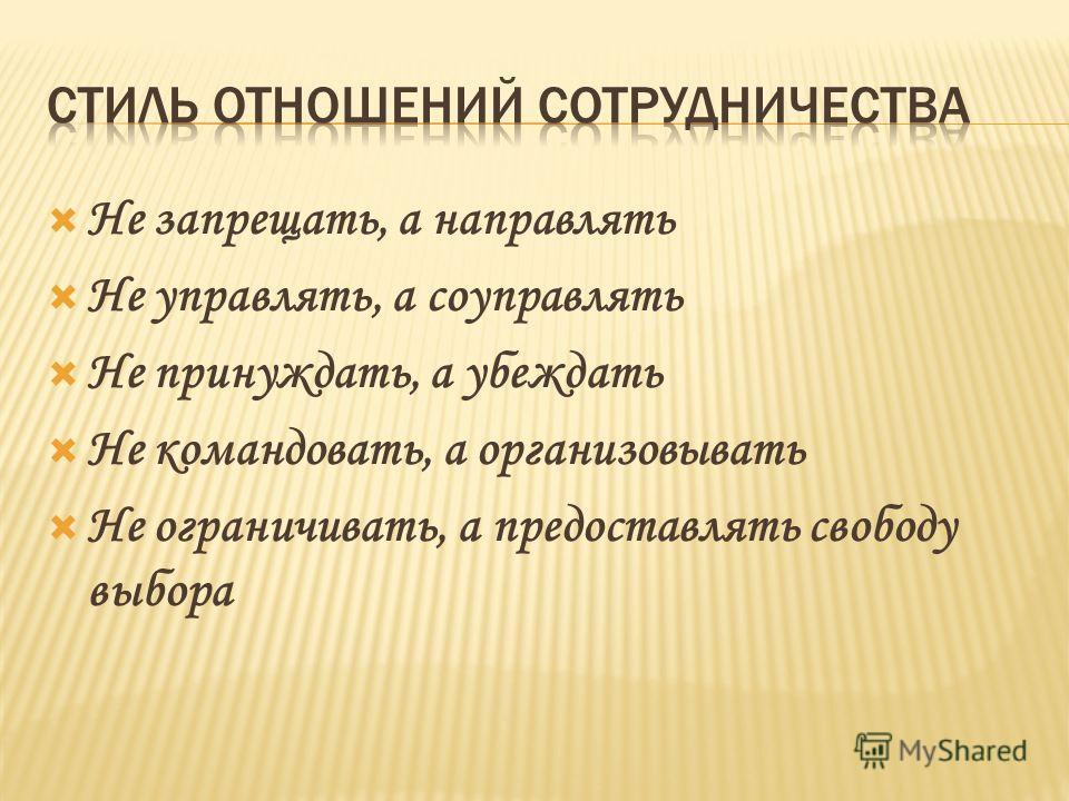 Не запрещать, а направлять Не управлять, а соуправлять Не принуждать, а убеждать Не командовать, а организовывать Не ограничивать, а предоставлять свободу выбора