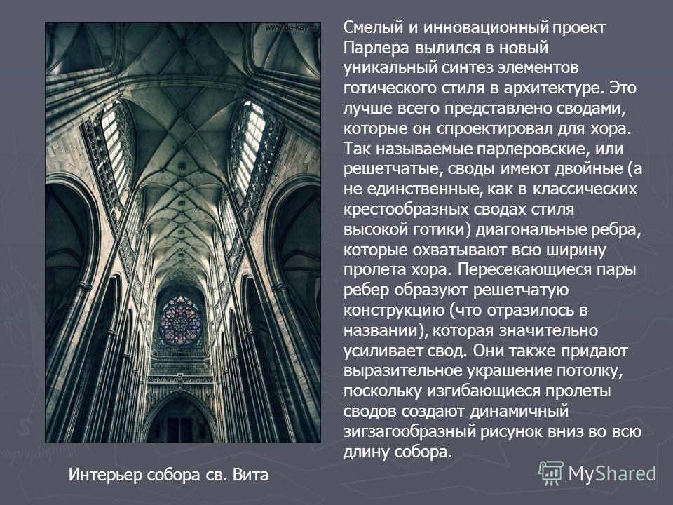 Интерьер собора св. Вита Смелый и инновационный проект Парлера вылился в новый уникальный синтез элементов готического стиля в архитектуре. Это лучше всего представлено сводами, которые он спроектировал для хора. Так называемые парлеровские, или реше