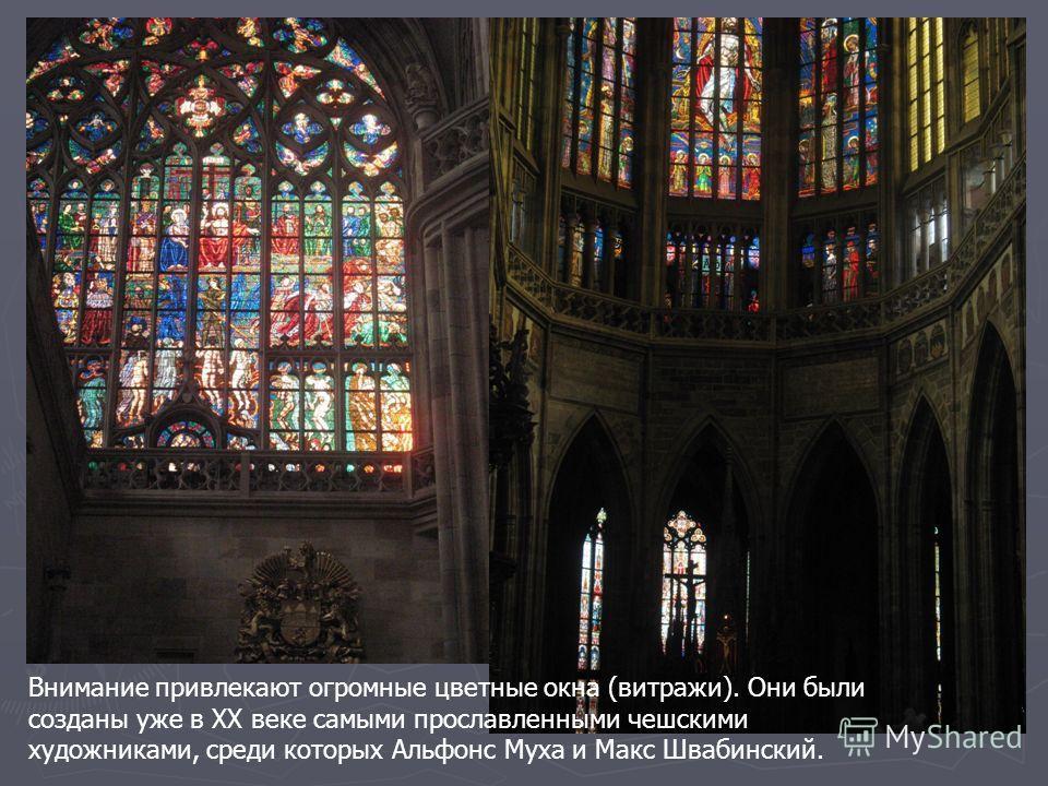 Внимание привлекают огромные цветные окна (витражи). Они были созданы уже в ХХ веке самыми прославленными чешскими художниками, среди которых Альфонс Муха и Макс Швабинский.