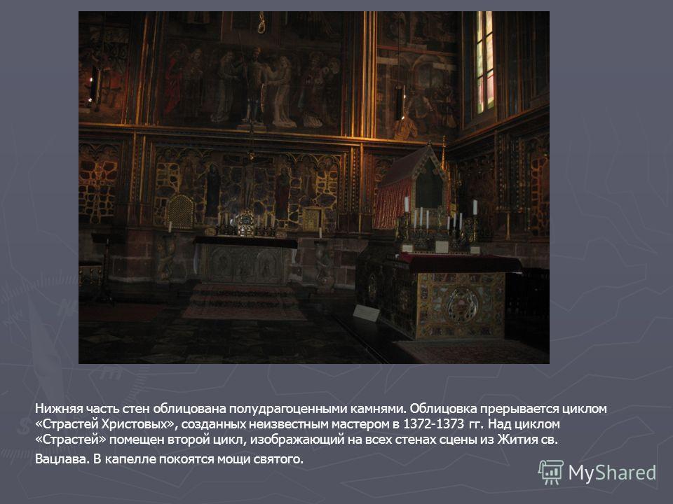 Нижняя часть стен облицована полудрагоценными камнями. Облицовка прерывается циклом «Страстей Христовых», созданных неизвестным мастером в 1372-1373 гг. Над циклом «Страстей» помещен второй цикл, изображающий на всех стенах сцены из Жития св. Вацлава