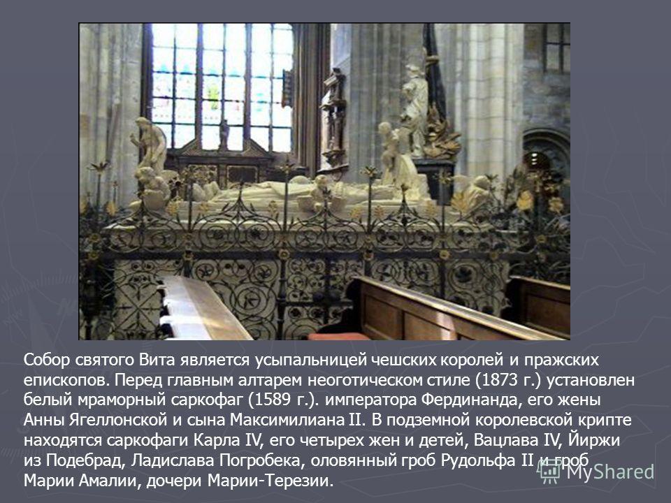 Собор святого Вита является усыпальницей чешских королей и пражских епископов. Перед главным алтарем неоготическом стиле (1873 г.) установлен белый мраморный саркофаг (1589 г.). императора Фердинанда, его жены Анны Ягеллонской и сына Максимилиана II.