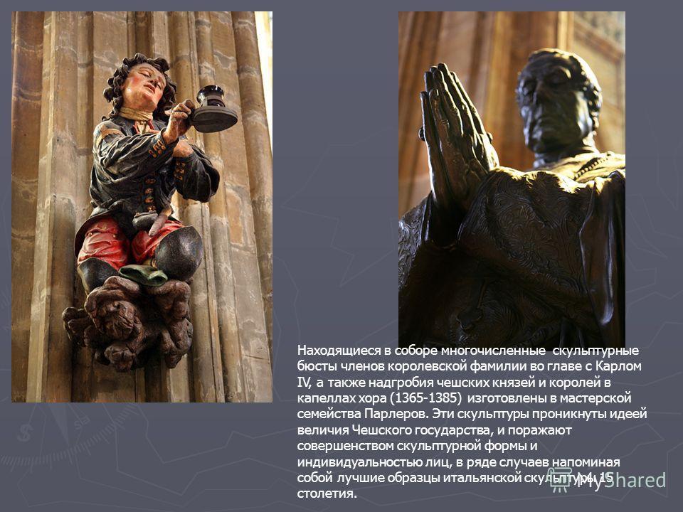 Находящиеся в соборе многочисленные скульптурные бюсты членов королевской фамилии во главе с Карлом IV, а также надгробия чешских князей и королей в капеллах хора (1365-1385) изготовлены в мастерской семейства Парлеров. Эти скульптуры проникнуты идее
