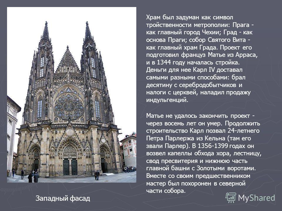 Западный фасад Храм был задуман как символ тройственности метрополии: Прага - как главный город Чехии; Град - как основа Праги; собор Святого Вита - как главный храм Града. Проект его подготовил француз Матье из Арраса, и в 1344 году началась стройка