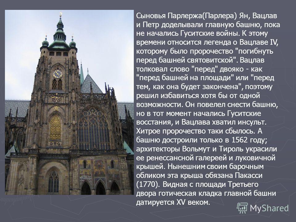 Сыновья Парлержа(Парлера) Ян, Вацлав и Петр доделывали главную башню, пока не начались Гуситские войны. К этому времени относится легенда о Вацлаве IV, которому было пророчество