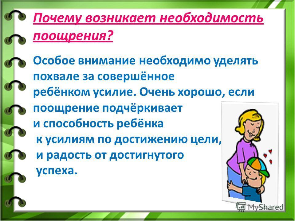Почему возникает необходимость поощрения? Особое внимание необходимо уделять похвале за совершённое ребёнком усилие. Очень хорошо, если поощрение подчёркивает и способность ребёнка к усилиям по достижению цели, и радость от достигнутого успеха.