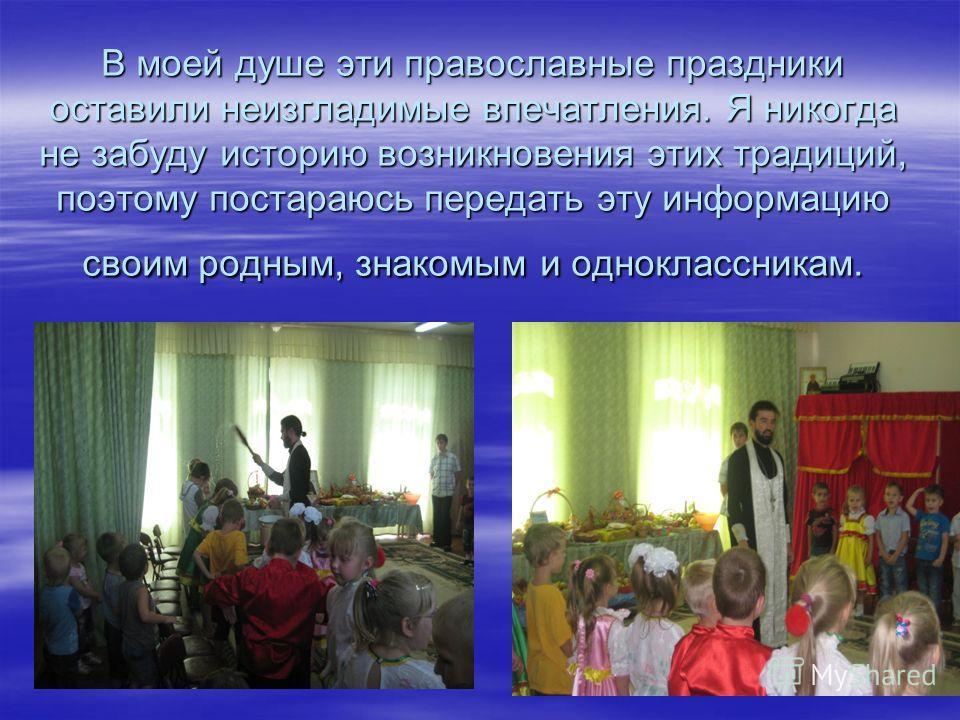 В моей душе эти православные праздники оставили неизгладимые впечатления. Я никогда не забуду историю возникновения этих традиций, поэтому постараюсь передать эту информацию своим родным, знакомым и одноклассникам.