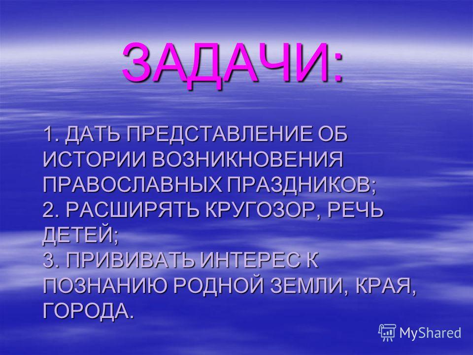 1. ДАТЬ ПРЕДСТАВЛЕНИЕ ОБ ИСТОРИИ ВОЗНИКНОВЕНИЯ ПРАВОСЛАВНЫХ ПРАЗДНИКОВ; 2. РАСШИРЯТЬ КРУГОЗОР, РЕЧЬ ДЕТЕЙ; 3. ПРИВИВАТЬ ИНТЕРЕС К ПОЗНАНИЮ РОДНОЙ ЗЕМЛИ, КРАЯ, ГОРОДА. ЗАДАЧИ: