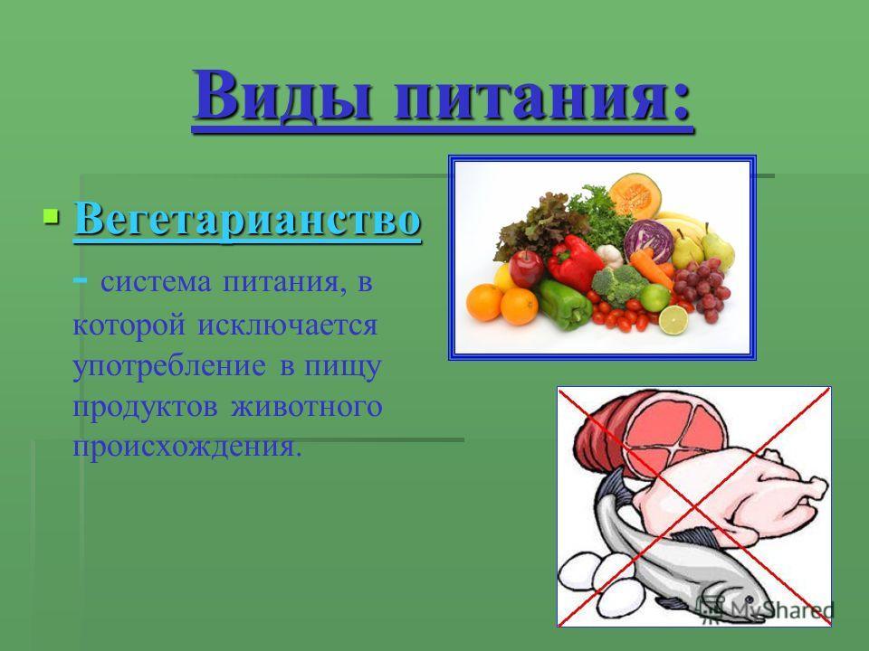 Виды питания: Вегетарианство Вегетарианство - система питания, в которой исключается употребление в пищу продуктов животного происхождения.