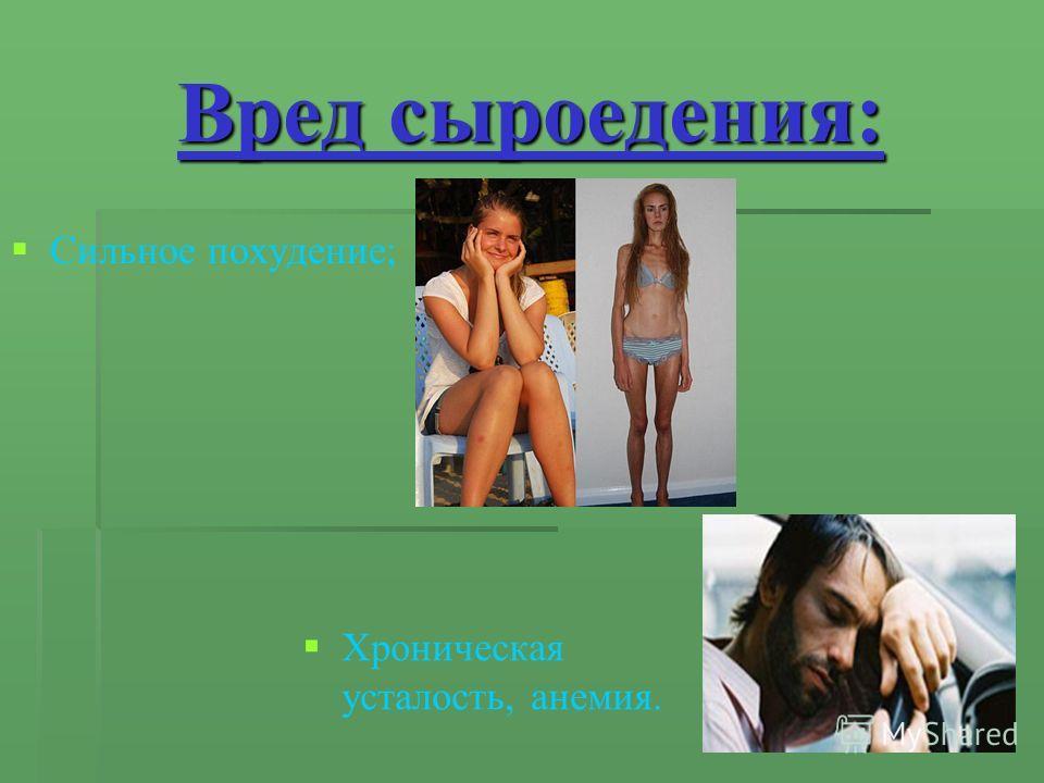 Вред сыроедения: Сильное похудение; Хроническая усталость, анемия.