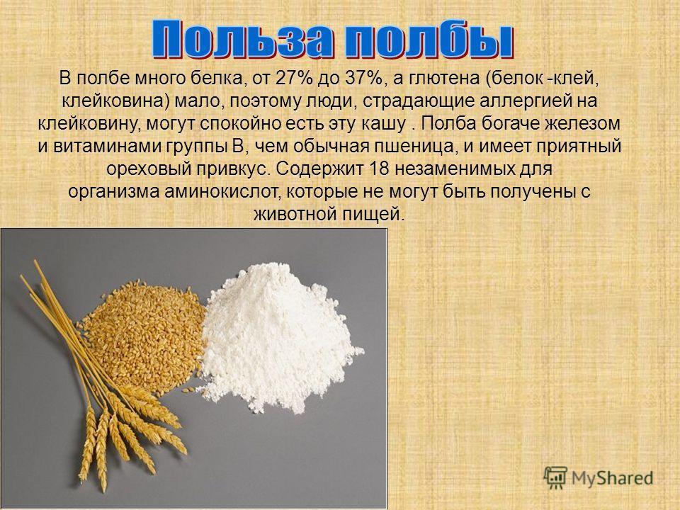 В полбе много белка, от 27% до 37%, а глютена (белок -клей, клейковина) мало, поэтому люди, страдающие аллергией на клейковину, могут спокойно есть эту кашу. Полба богаче железом и витаминами группы В, чем обычная пшеница, и имеет приятный ореховый п