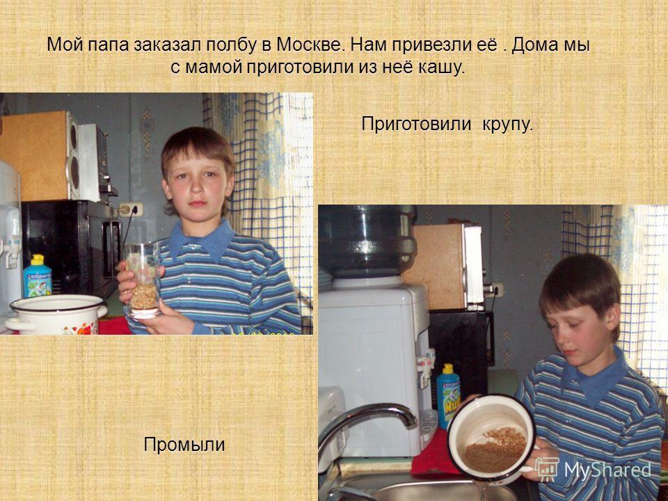 Мой папа заказал полбу в Москве. Нам привезли её. Дома мы с мамой приготовили из неё кашу. Приготовили крупу. Промыли