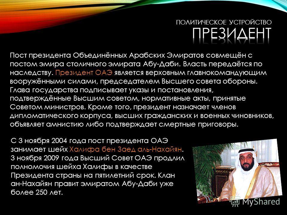 Пост президента Объединённых Арабских Эмиратов совмещён с постом эмира столичного эмирата Абу-Даби. Власть передаётся по наследству. Президент ОАЭ является верховным главнокомандующим вооружёнными силами, председателем Высшего совета обороны. Глава г
