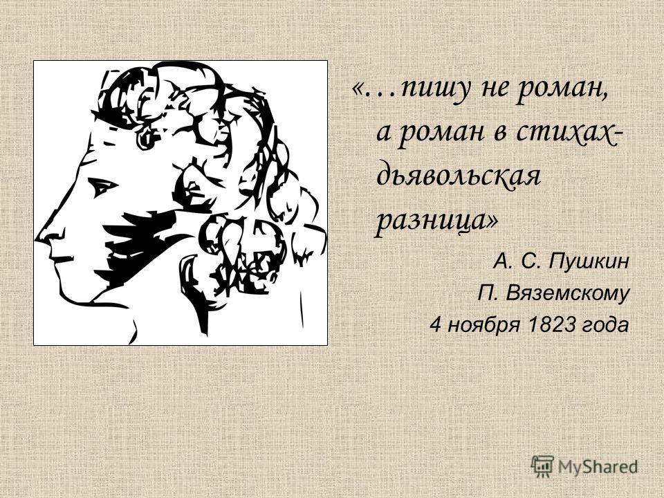«…пишу не роман, а роман в стихах- дьявольская разница» А. С. Пушкин П. Вяземскому 4 ноября 1823 года