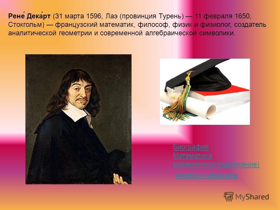 Рене́ Дека́рт (31 марта 1596, Лаэ (провинция Турень) 11 февраля 1650, Стокгольм) французский математик, философ, физик и физиолог, создатель аналитической геометрии и современной алгебраической символики. Биография Математика Математика(продолжение)