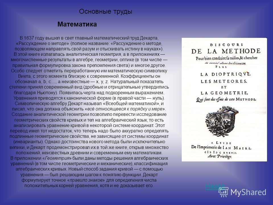 В 1637 году вышел в свет главный математический труд Декарта, «Рассуждение о методе» (полное название: «Рассуждение о методе, позволяющем направлять свой разум и отыскивать истину в науках»). В этой книге излагалась аналитическая геометрия, а в прило