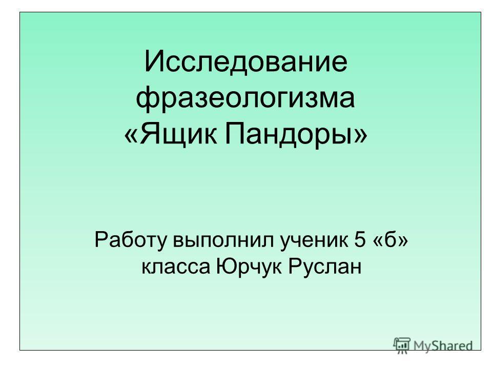 Исследование фразеологизма «Ящик Пандоры» Работу выполнил ученик 5 «б» класса Юрчук Руслан