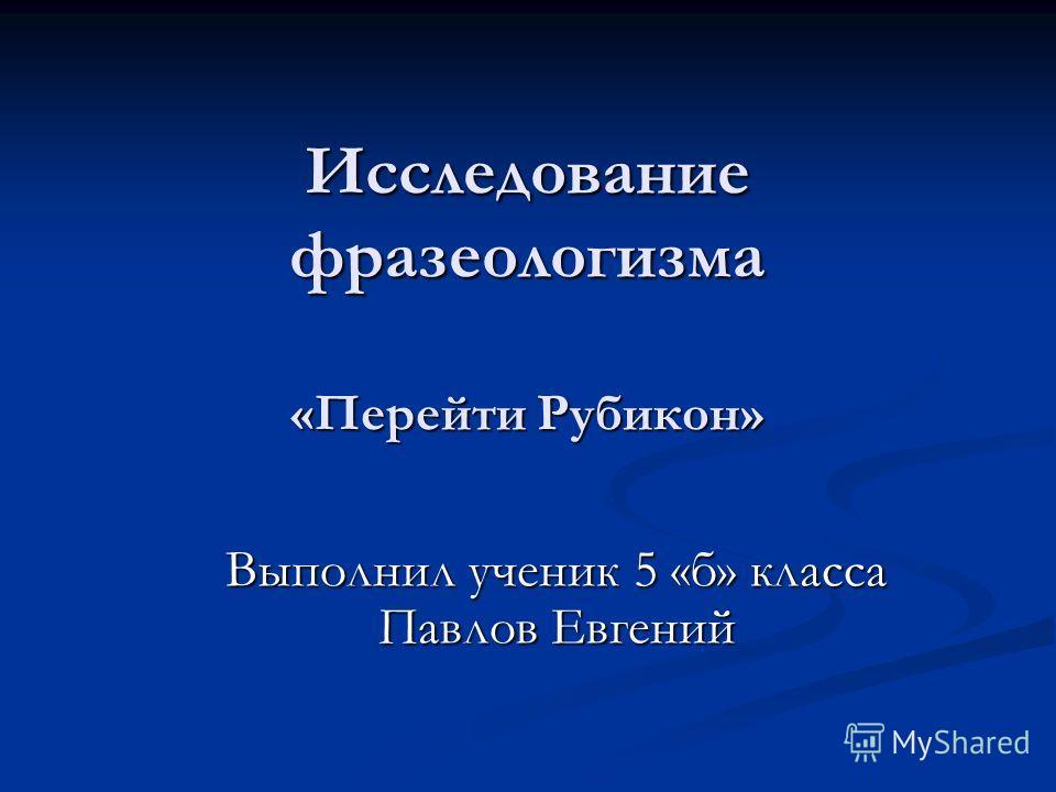 Исследование фразеологизма «Перейти Рубикон» Выполнил ученик 5 «б» класса Павлов Евгений