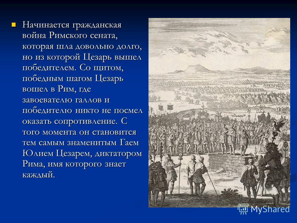 Начинается гражданская война Римского сената, которая шла довольно долго, но из которой Цезарь вышел победителем. Со щитом, победным шагом Цезарь вошел в Рим, где завоевателю галлов и победителю никто не посмел оказать сопротивление. С того момента о