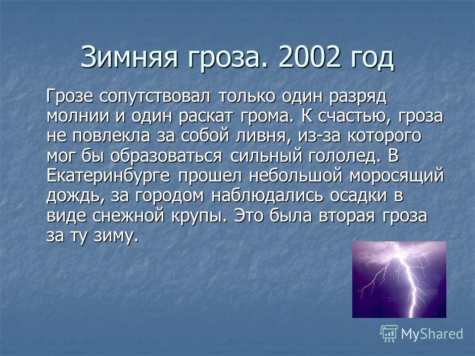 Зимняя гроза. 2002 год Грозе сопутствовал только один разряд молнии и один раскат грома. К счастью, гроза не повлекла за сопой ливня, из-за которого мог бы образоваться сильный гололед. В Екатеринбурге прошел непольшой моросящий дождь, за городом наб