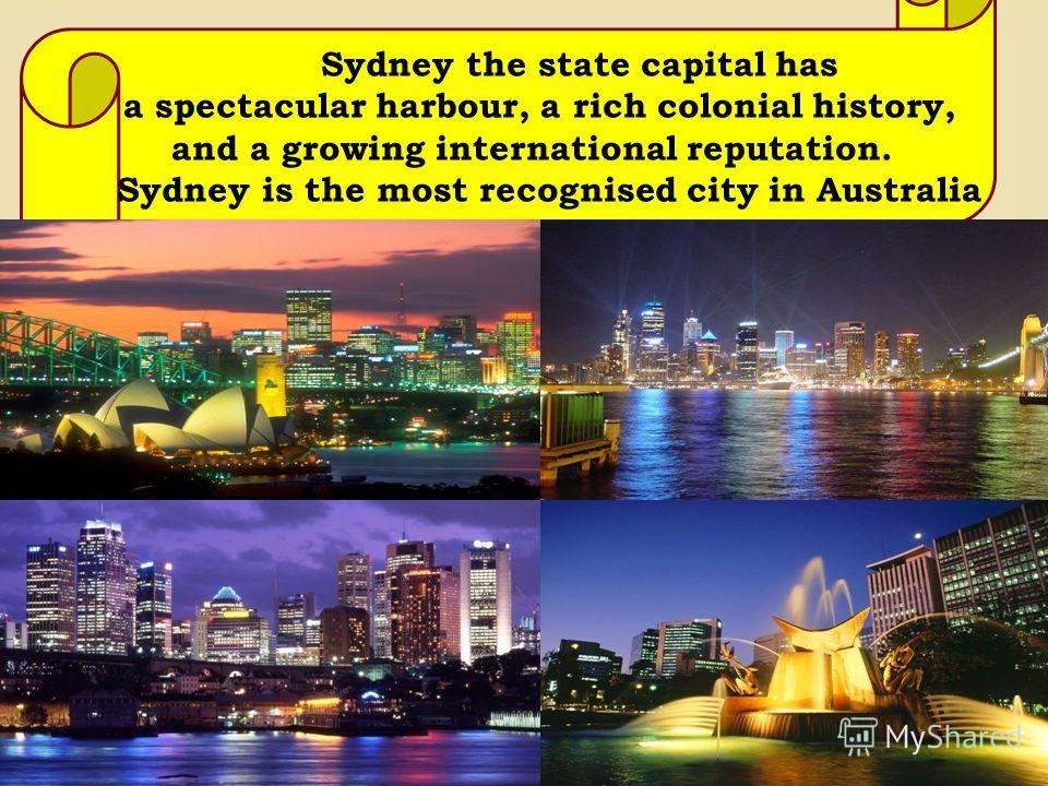 Sydney the state capital has a spectacular harbour, a rich colonial history, and a growing international reputation. Sydney is the most recognised city in Australia