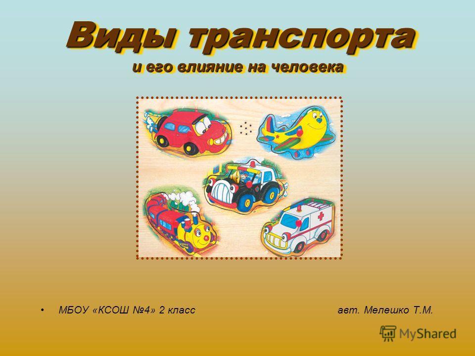 Виды транспорта и его влияние на человека МБОУ «КСОШ 4» 2 класс авт. Мелешко Т.М.