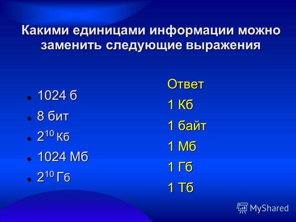 Какими единицами информации можно заменить следующие выражения 1024 б 1024 б 8 бит 8 бит 2 10 Кб 2 10 Кб 1024 Мб 1024 Мб 2 10 Г б 2 10 Г б Ответ 1 Кб 1 байт 1 Мб 1 Гб 1 Тб