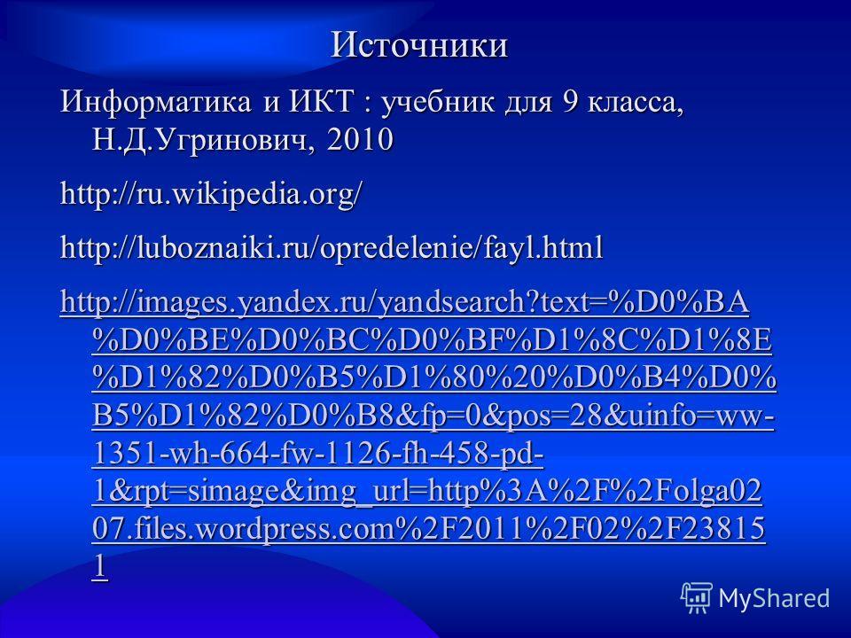Источники Информатика и ИКТ : учебник для 9 класса, Н.Д.Угринович, 2010 http://ru.wikipedia.org/http://luboznaiki.ru/opredelenie/fayl.html http://images.yandex.ru/yandsearch?text=%D0%BA %D0%BE%D0%BC%D0%BF%D1%8C%D1%8E %D1%82%D0%B5%D1%80%20%D0%B4%D0% B