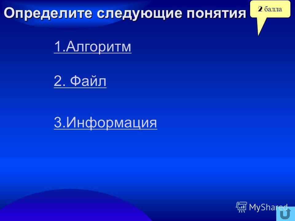 2 балла Определите следующие понятия 1. Алгоритм 2. Файл 3.Информация