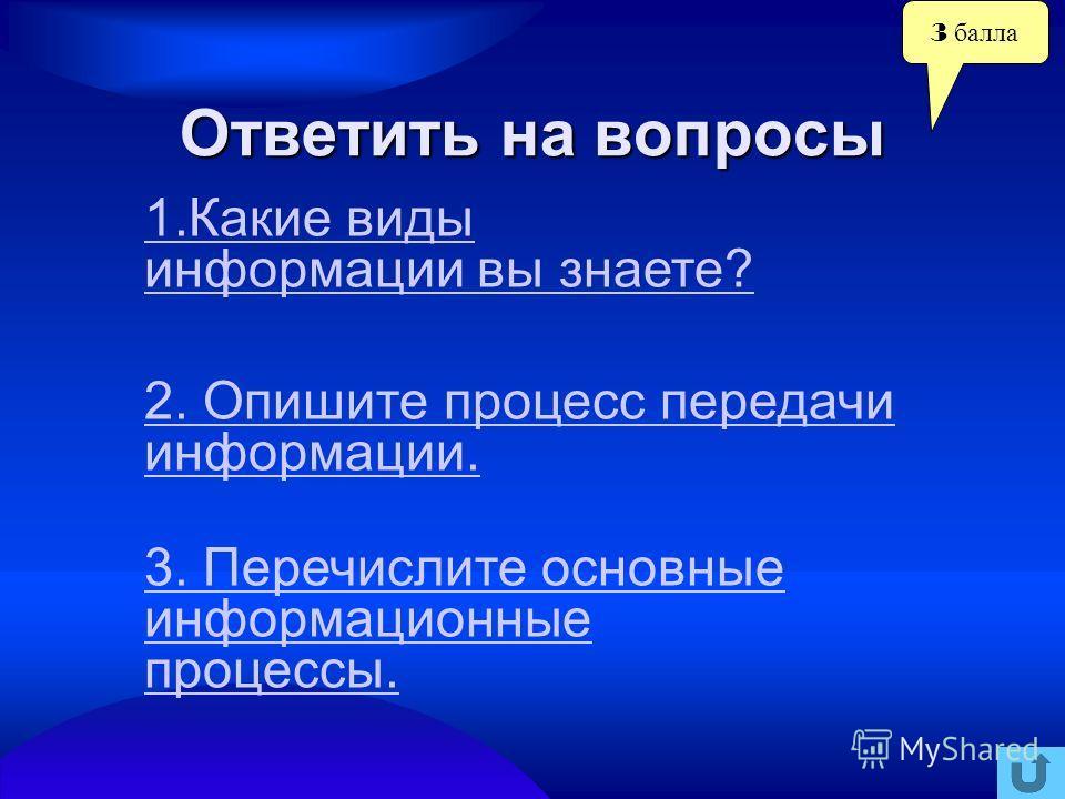 3 балла Ответить на вопросы 2. Опишите процесс передачи информации. 3. Перечислите основные информационные процессы. 1. Какие виды информации вы знаете?