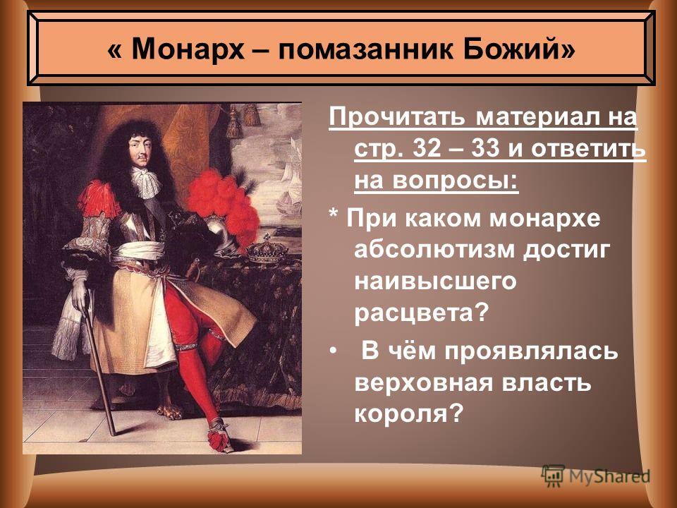 « Монарх – помазанник Божий» Прочитать материал на стр. 32 – 33 и ответить на вопросы: * При каком монархе абсолютизм достиг наивысшего расцвета? В чём проявлялась верховная власть короля?