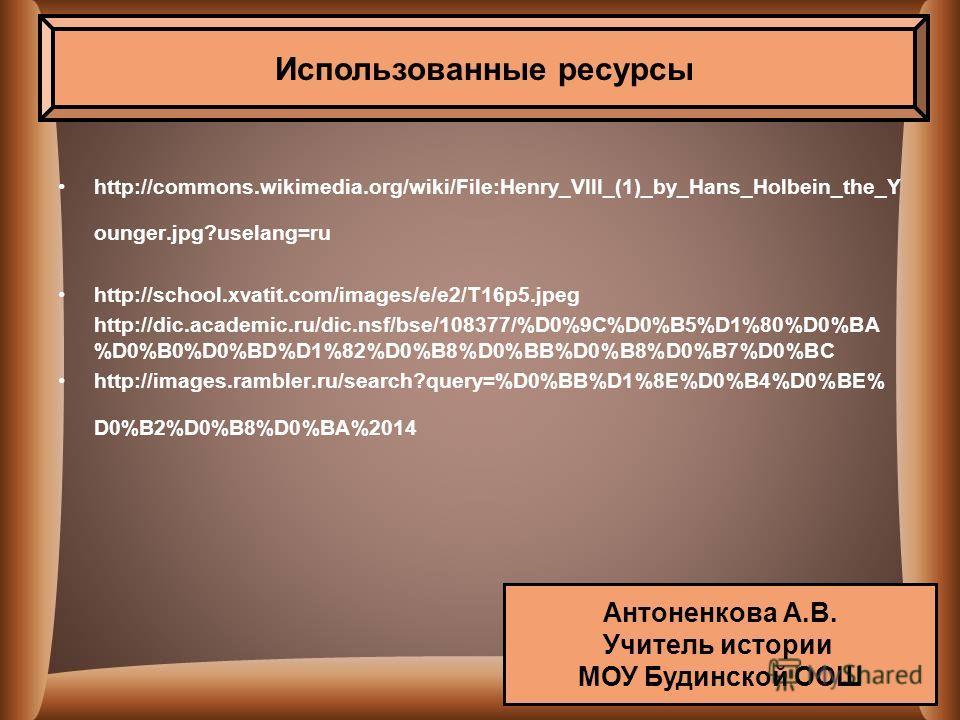 http://commons.wikimedia.org/wiki/File:Henry_VIII_(1)_by_Hans_Holbein_the_Y ounger.jpg?uselang=ru http://school.xvatit.com/images/e/e2/T16p5. jpeg http://dic.academic.ru/dic.nsf/bse/108377/%D0%9C%D0%B5%D1%80%D0%BA %D0%B0%D0%BD%D1%82%D0%B8%D0%BB%D0%B8