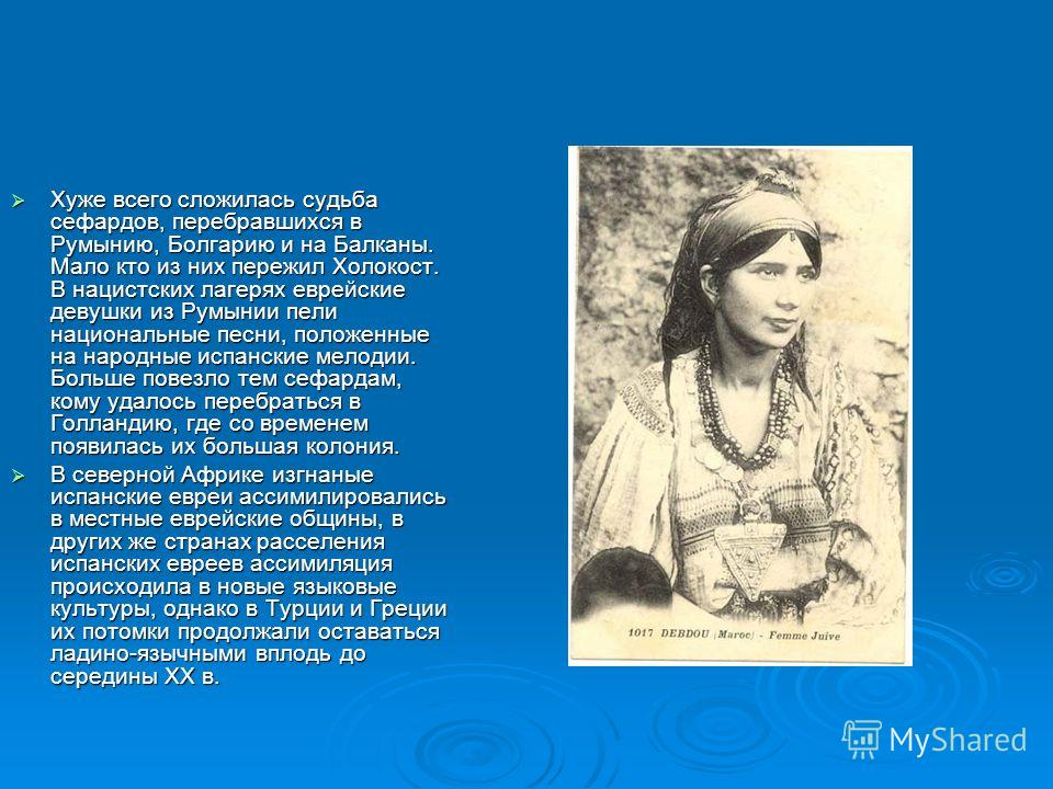 Хуже всего сложилась судьба сефардов, перебравшихся в Румынию, Болгарию и на Балканы. Мало кто из них пережил Холокост. В нацистских лагерях еврейские девушки из Румынии пели национальные песни, положенные на народные испанские мелодии. Больше повезл