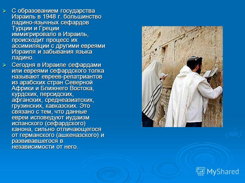 С образованием государства Израиль в 1948 г. большинство ладино-язычных сефардов Турции и Греции иммигрировало в Израиль, происходит процесс их ассимиляции с другими евреями Израиля и забывания языка ладино. С образованием государства Израиль в 1948