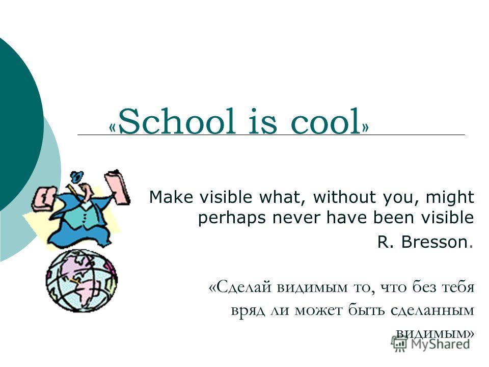 « School is cool » Make visible what, without you, might perhaps never have been visible R. Bresson. «Сделай видимым то, что без тебя вряд ли может быть сделанным видимым»