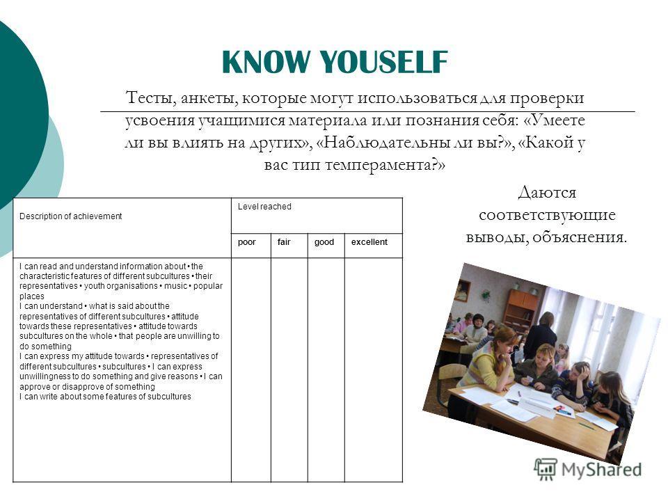 KNOW YOUSELF Тесты, анкеты, которые могут использоваться для проверки усвоения учащимися материала или познания себя: «Умеете ли вы влиять на других», «Наблюдательны ли вы?», «Какой у вас тип темперамента?» Description of achievement Level reached po