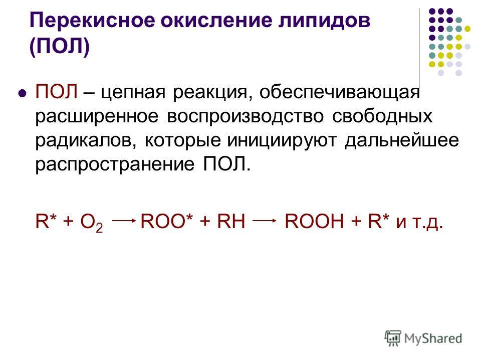 Перекисное окисление липидов (ПОЛ) ПОЛ – цепная реакция, обеспечивающая расширенное воспроизводство свободных радикалов, которые инициируют дальнейшее распространение ПОЛ. R* + O 2 ROO* + RH ROOH + R* и т.д.